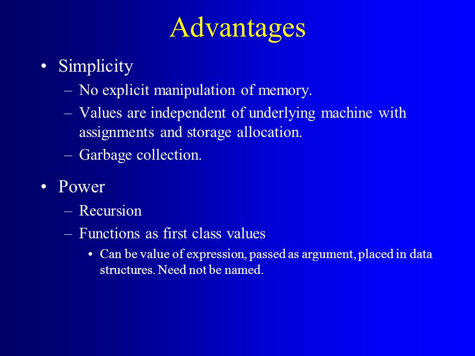 Advantages Simplicity –No explicit manipulation of memory. –Values are independent of underlying machine with assignments and storage allocation. –Gar