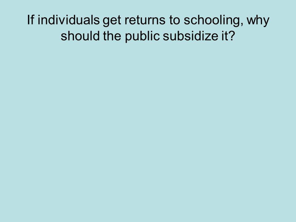 If individuals get returns to schooling, why should the public subsidize it?