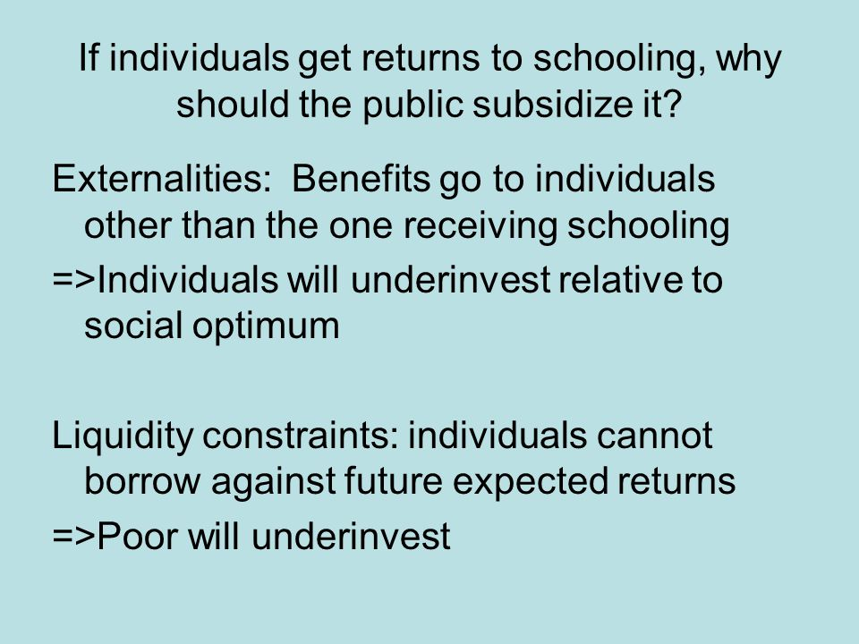 Externalities: Benefits go to individuals other than the one receiving schooling =>Individuals will underinvest relative to social optimum Liquidity constraints: individuals cannot borrow against future expected returns =>Poor will underinvest