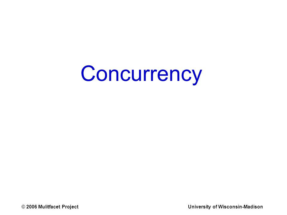 © 2006 Mulitfacet ProjectUniversity of Wisconsin-Madison Concurrency