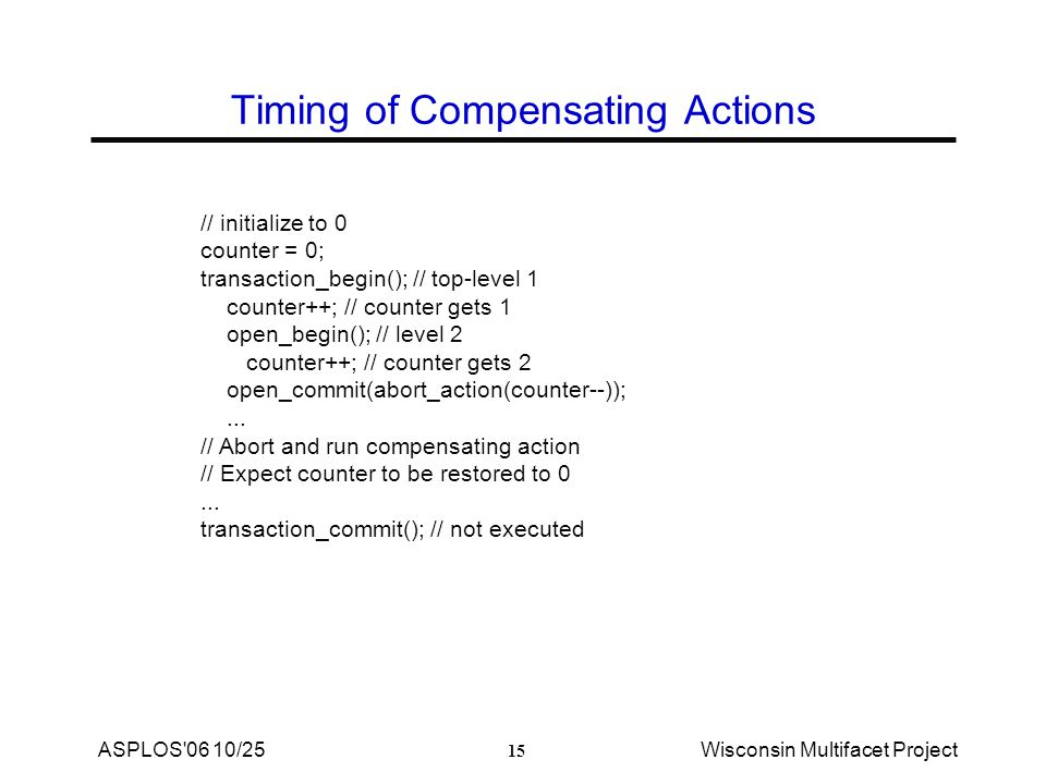15 ASPLOS 06 10/25Wisconsin Multifacet Project Timing of Compensating Actions // initialize to 0 counter = 0; transaction_begin(); // top-level 1 counter++; // counter gets 1 open_begin(); // level 2 counter++; // counter gets 2 open_commit(abort_action(counter--));...