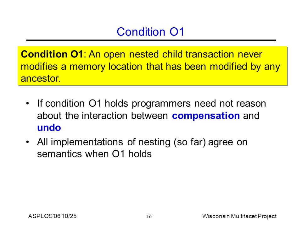16 ASPLOS 06 10/25Wisconsin Multifacet Project Condition O1 If condition O1 holds programmers need not reason about the interaction between compensation and undo All implementations of nesting (so far) agree on semantics when O1 holds Condition O1: An open nested child transaction never modifies a memory location that has been modified by any ancestor.