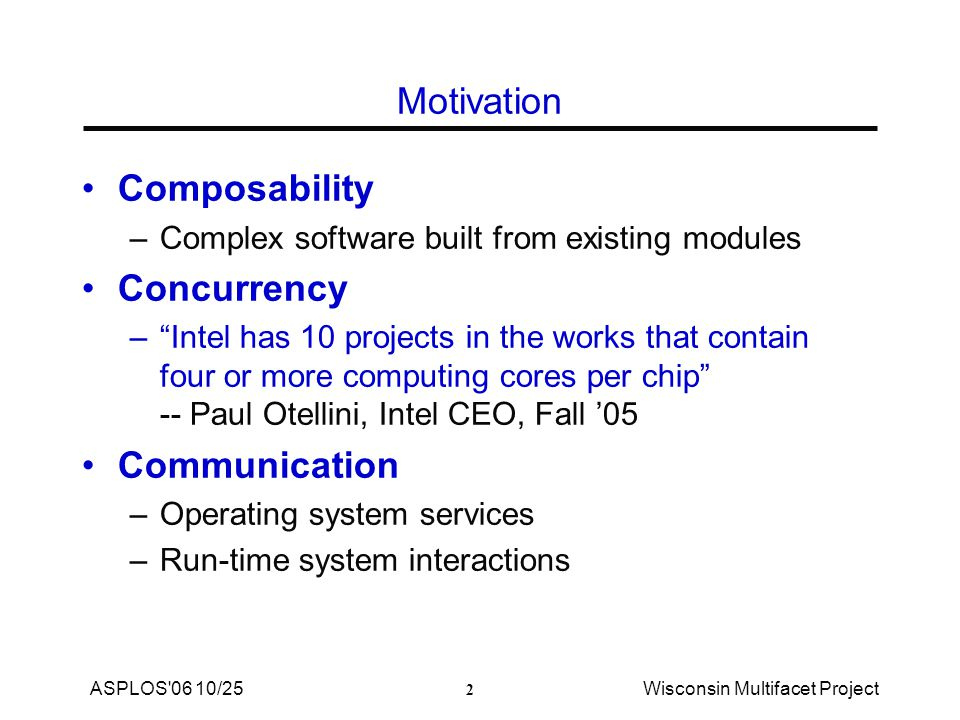 2 ASPLOS 06 10/25Wisconsin Multifacet Project Motivation Composability –Complex software built from existing modules Concurrency – Intel has 10 projects in the works that contain four or more computing cores per chip -- Paul Otellini, Intel CEO, Fall '05 Communication –Operating system services –Run-time system interactions