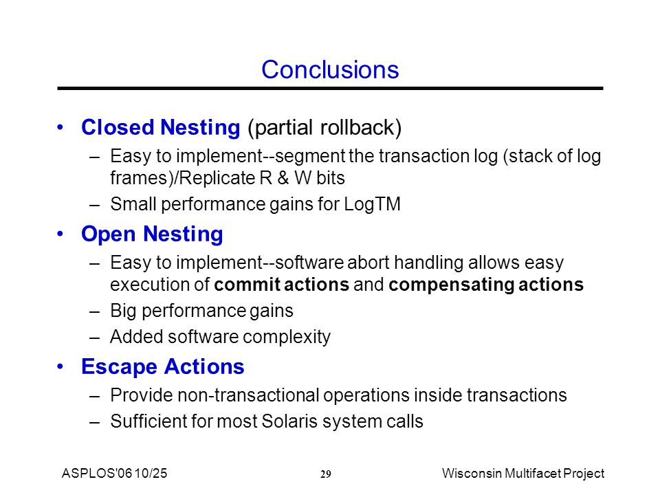 29 ASPLOS 06 10/25Wisconsin Multifacet Project Conclusions Closed Nesting (partial rollback) –Easy to implement--segment the transaction log (stack of log frames)/Replicate R & W bits –Small performance gains for LogTM Open Nesting –Easy to implement--software abort handling allows easy execution of commit actions and compensating actions –Big performance gains –Added software complexity Escape Actions –Provide non-transactional operations inside transactions –Sufficient for most Solaris system calls