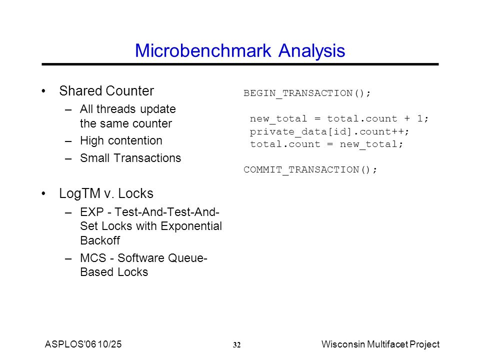 32 ASPLOS 06 10/25Wisconsin Multifacet Project Microbenchmark Analysis Shared Counter –All threads update the same counter –High contention –Small Transactions LogTM v.