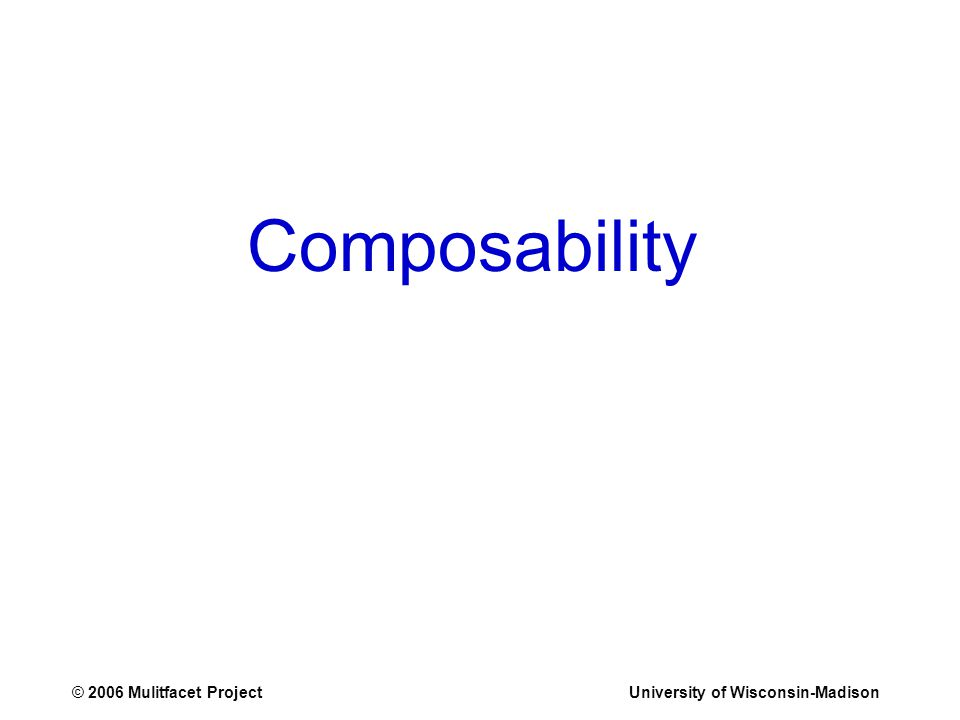 © 2006 Mulitfacet ProjectUniversity of Wisconsin-Madison Composability