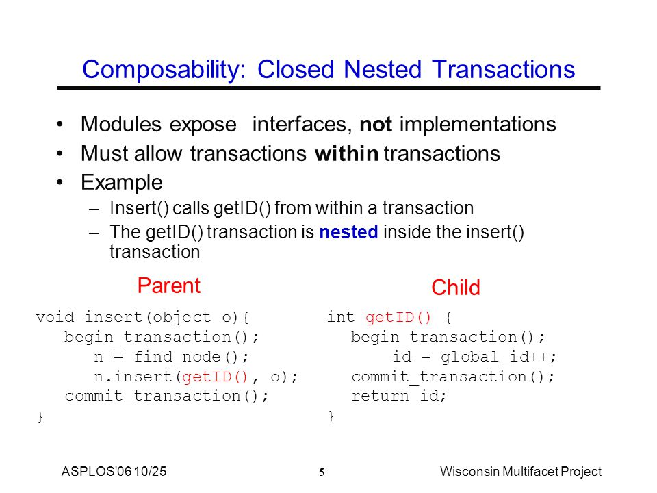 5 ASPLOS 06 10/25Wisconsin Multifacet Project Composability: Closed Nested Transactions Modules expose interfaces, not implementations Must allow transactions within transactions Example –Insert() calls getID() from within a transaction –The getID() transaction is nested inside the insert() transaction int getID() { begin_transaction(); id = global_id++; commit_transaction(); return id; } void insert(object o){ begin_transaction(); n = find_node(); n.insert(getID(), o); commit_transaction(); } Parent Child