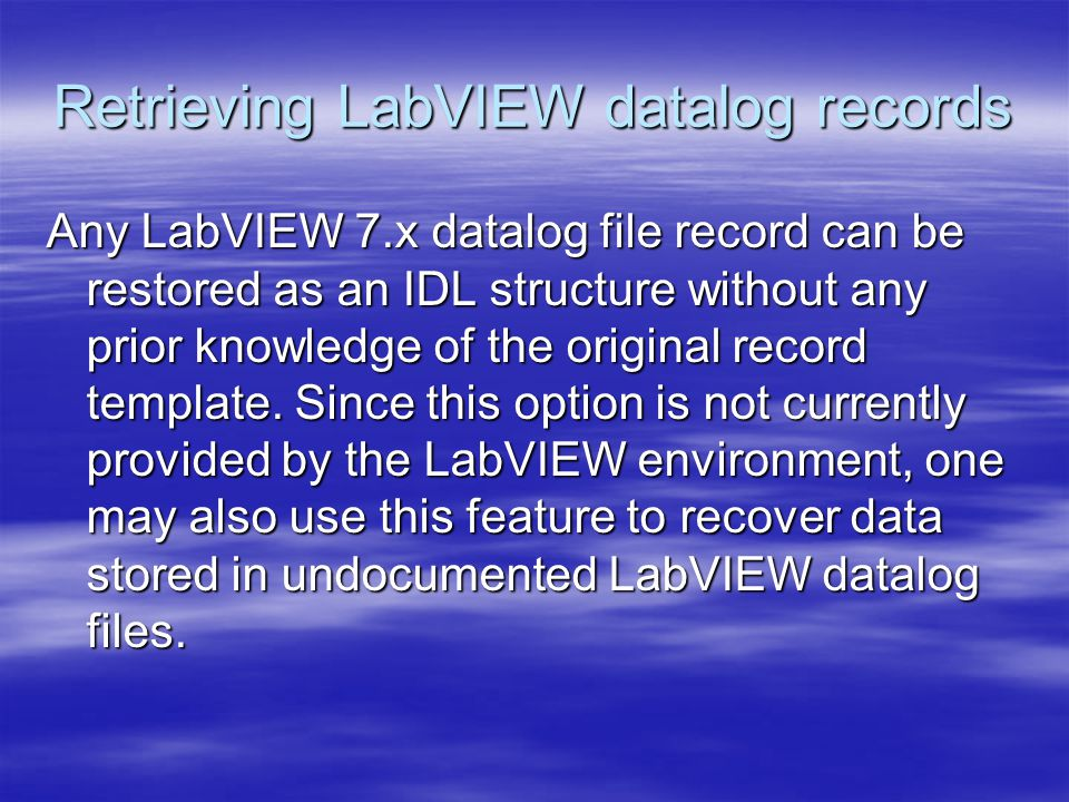 Retrieving LabVIEW datalog records Any LabVIEW 7.x datalog file record can be restored as an IDL structure without any prior knowledge of the original record template.