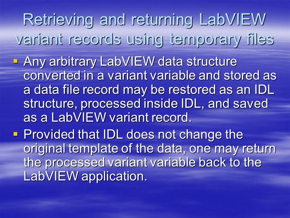 Retrieving and returning LabVIEW variant records using temporary files  Any arbitrary LabVIEW data structure converted in a variant variable and stored as a data file record may be restored as an IDL structure, processed inside IDL, and saved as a LabVIEW variant record.