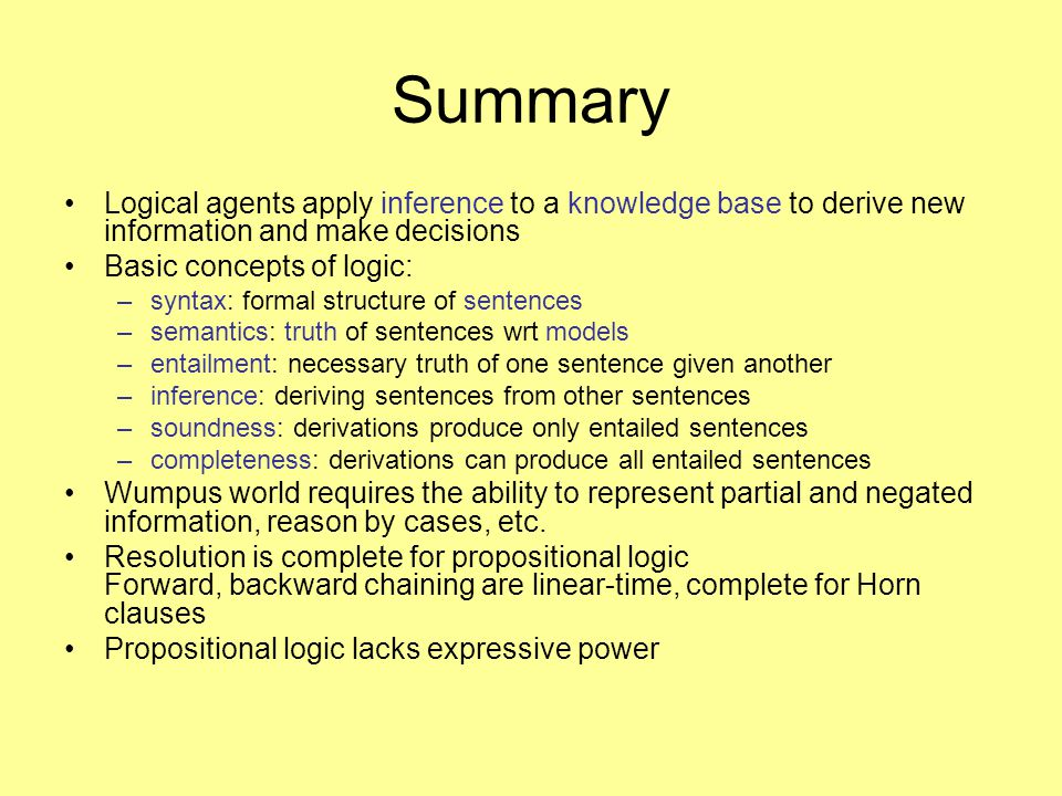 Summary Logical agents apply inference to a knowledge base to derive new information and make decisions Basic concepts of logic: –syntax: formal structure of sentences –semantics: truth of sentences wrt models –entailment: necessary truth of one sentence given another –inference: deriving sentences from other sentences –soundness: derivations produce only entailed sentences –completeness: derivations can produce all entailed sentences Wumpus world requires the ability to represent partial and negated information, reason by cases, etc.