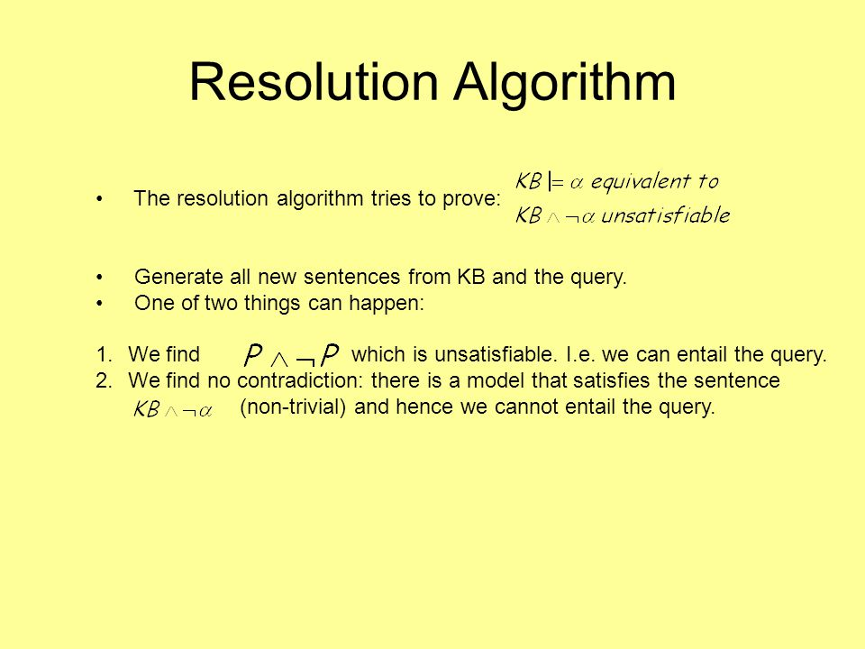 The resolution algorithm tries to prove: Generate all new sentences from KB and the query.
