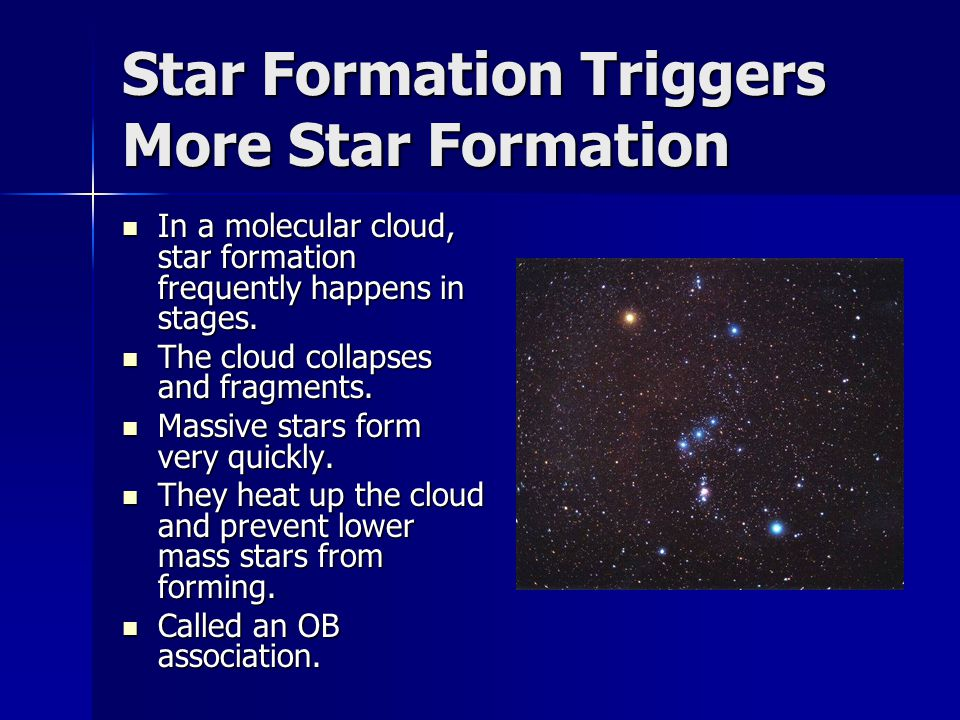 Star Formation Triggers More Star Formation In a molecular cloud, star formation frequently happens in stages.