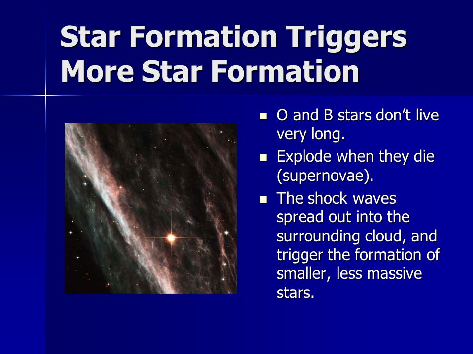Star Formation Triggers More Star Formation O and B stars don't live very long.