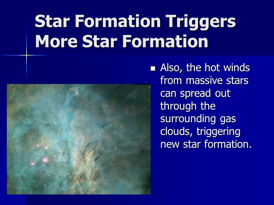 Star Formation Triggers More Star Formation Also, the hot winds from massive stars can spread out through the surrounding gas clouds, triggering new star formation.