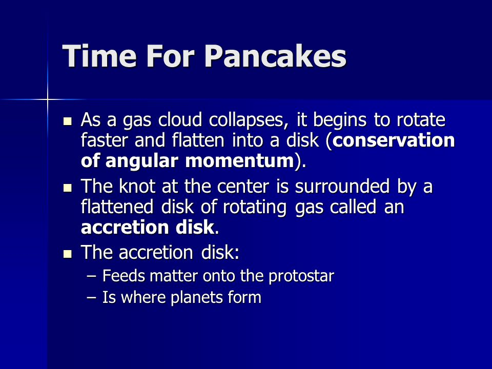 Time For Pancakes As a gas cloud collapses, it begins to rotate faster and flatten into a disk (conservation of angular momentum).