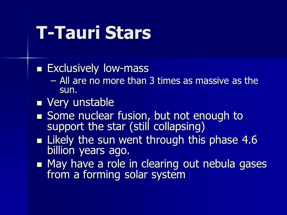 T-Tauri Stars Exclusively low-mass Exclusively low-mass –All are no more than 3 times as massive as the sun.