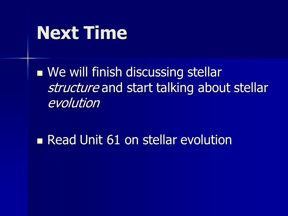 Next Time We will finish discussing stellar structure and start talking about stellar evolution We will finish discussing stellar structure and start talking about stellar evolution Read Unit 61 on stellar evolution Read Unit 61 on stellar evolution