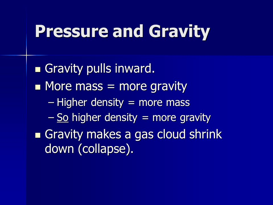 Pressure and Gravity Gravity pulls inward. Gravity pulls inward. More mass = more gravity More mass = more gravity –Higher density = more mass –So hig