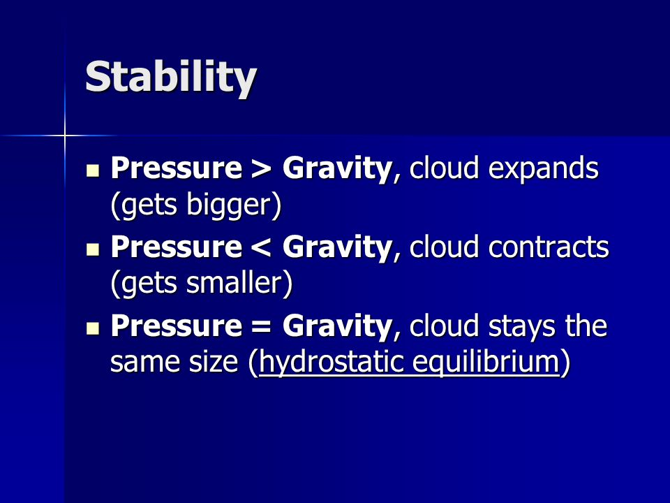 Stability Pressure > Gravity, cloud expands (gets bigger) Pressure > Gravity, cloud expands (gets bigger) Pressure < Gravity, cloud contracts (gets smaller) Pressure < Gravity, cloud contracts (gets smaller) Pressure = Gravity, cloud stays the same size (hydrostatic equilibrium) Pressure = Gravity, cloud stays the same size (hydrostatic equilibrium)