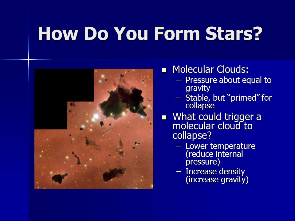 """How Do You Form Stars? Molecular Clouds: Molecular Clouds: –Pressure about equal to gravity –Stable, but """"primed"""" for collapse What could trigger a mo"""