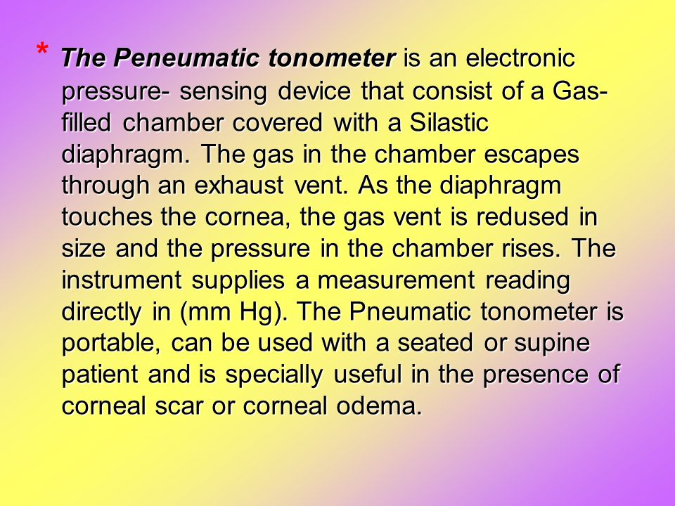 The Peneumatic tonometer is an electronic pressure- sensing device that consist of a Gas- filled chamber covered with a Silastic diaphragm. The gas in