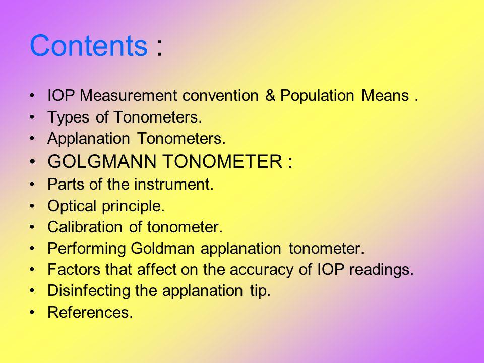 Contents : IOP Measurement convention & Population Means. Types of Tonometers. Applanation Tonometers. GOLGMANN TONOMETER : Parts of the instrument. O