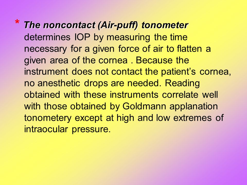 The noncontact (Air-puff) tonometer * The noncontact (Air-puff) tonometer determines IOP by measuring the time necessary for a given force of air to f