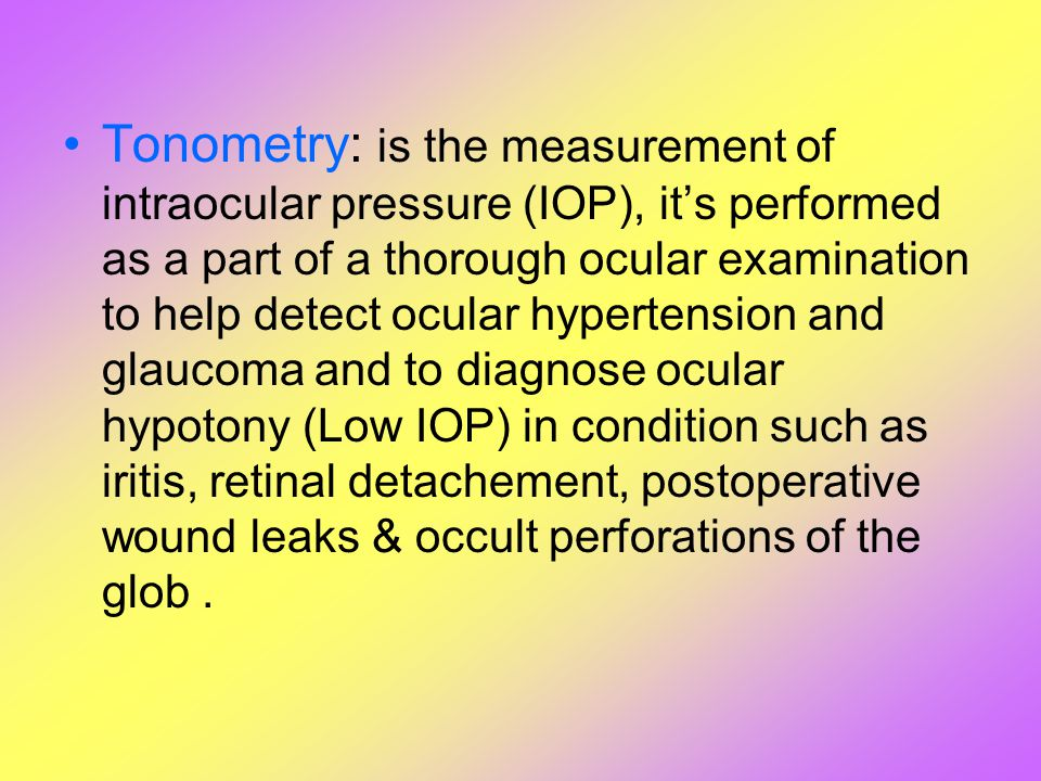 Tonometry: is the measurement of intraocular pressure (IOP), it's performed as a part of a thorough ocular examination to help detect ocular hypertens