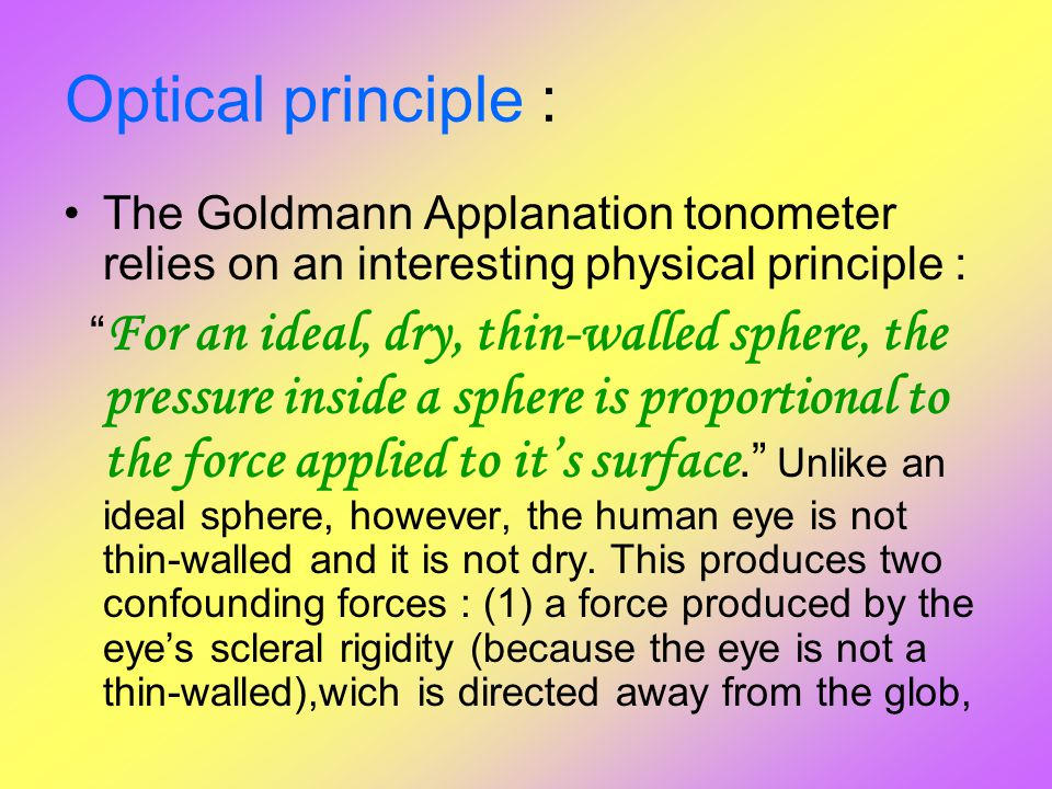 """Optical principle : The Goldmann Applanation tonometer relies on an interesting physical principle : """" For an ideal, dry, thin-walled sphere, the pres"""