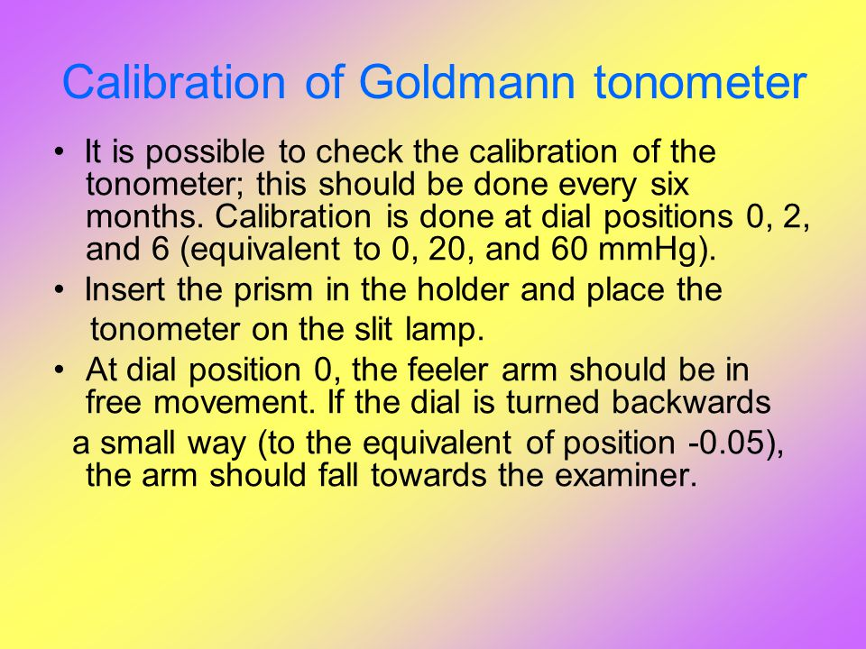 Calibration of Goldmann tonometer It is possible to check the calibration of the tonometer; this should be done every six months. Calibration is done