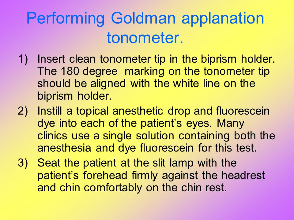 Performing Goldman applanation tonometer. 1)Insert clean tonometer tip in the biprism holder. The 180 degree marking on the tonometer tip should be al