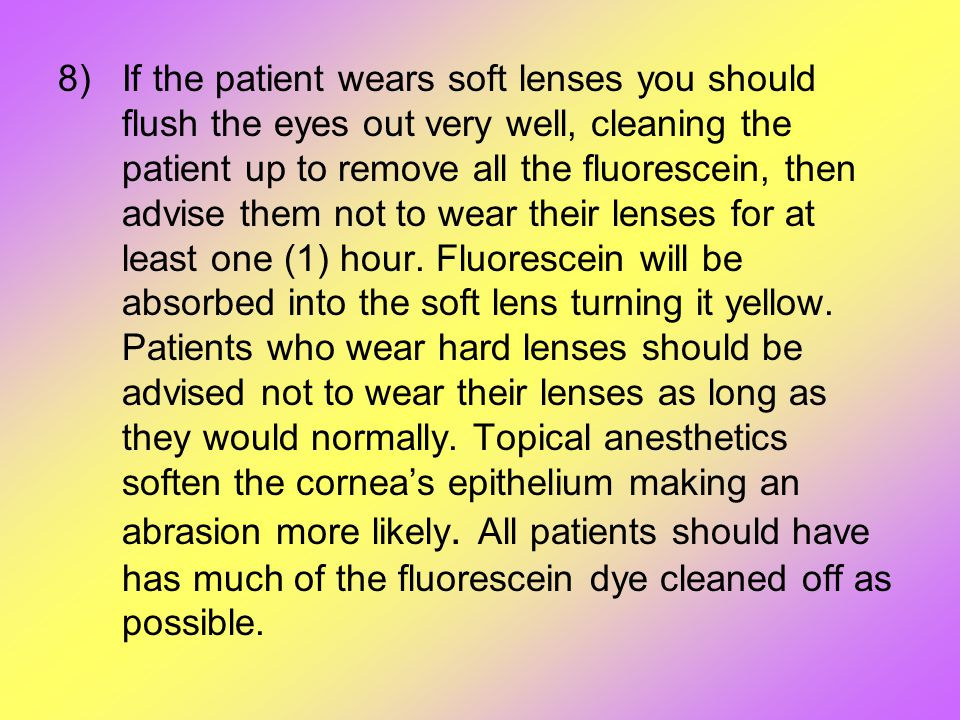 8)If the patient wears soft lenses you should flush the eyes out very well, cleaning the patient up to remove all the fluorescein, then advise them no