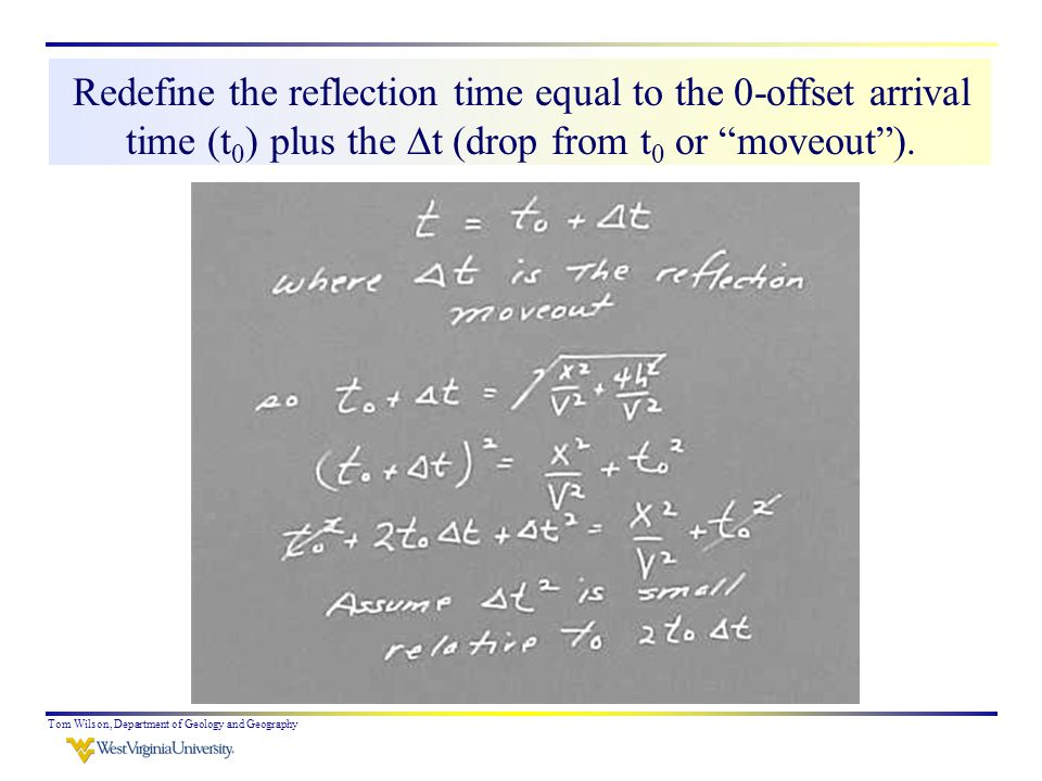 Tom Wilson, Department of Geology and Geography Redefine the reflection time equal to the 0-offset arrival time (t 0 ) plus the  t (drop from t 0 or moveout ).