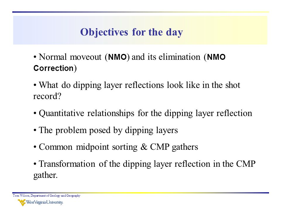 Tom Wilson, Department of Geology and Geography Objectives for the day Normal moveout ( NMO ) and its elimination ( NMO Correction ) What do dipping layer reflections look like in the shot record.