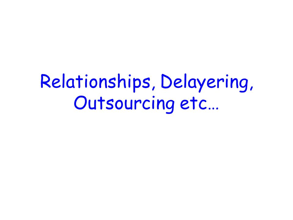 Relationships, Delayering, Outsourcing etc…