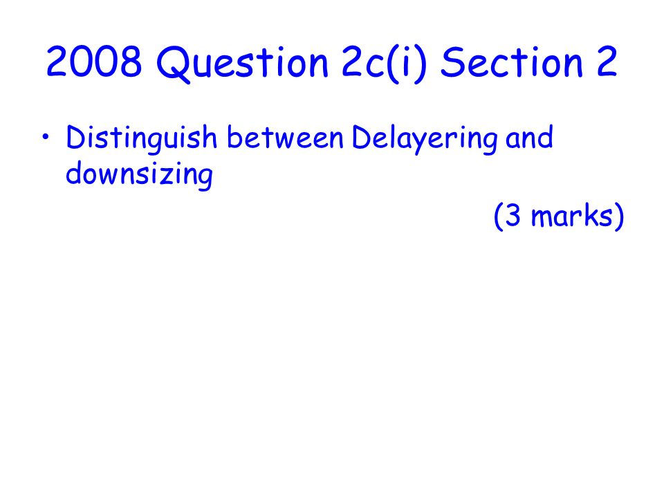 2008 Question 2c(i) Section 2 Distinguish between Delayering and downsizing (3 marks)