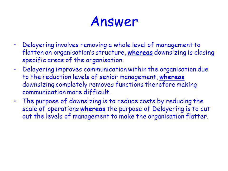 Answer Delayering involves removing a whole level of management to flatten an organisation's structure, whereas downsizing is closing specific areas of the organisation.