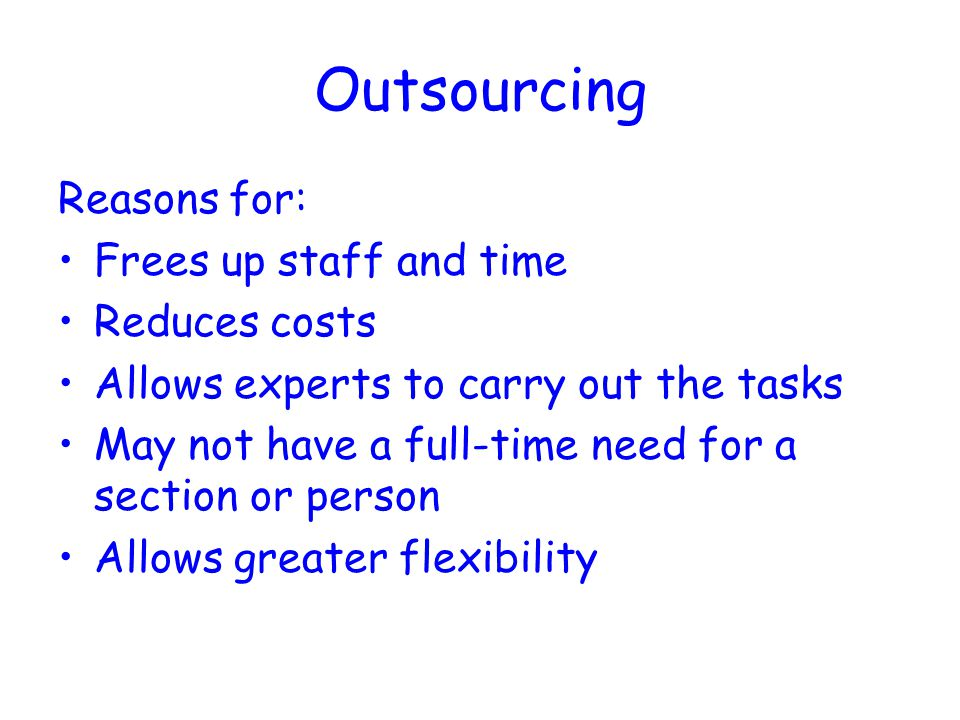 Outsourcing Reasons for: Frees up staff and time Reduces costs Allows experts to carry out the tasks May not have a full-time need for a section or person Allows greater flexibility