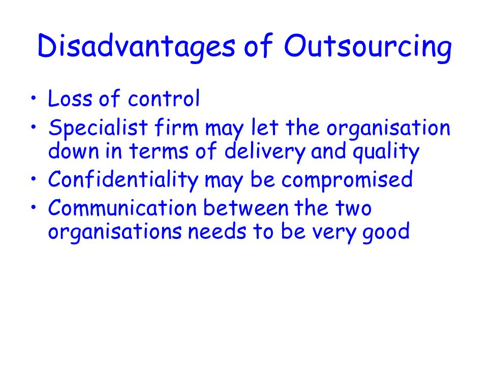 Disadvantages of Outsourcing Loss of control Specialist firm may let the organisation down in terms of delivery and quality Confidentiality may be compromised Communication between the two organisations needs to be very good