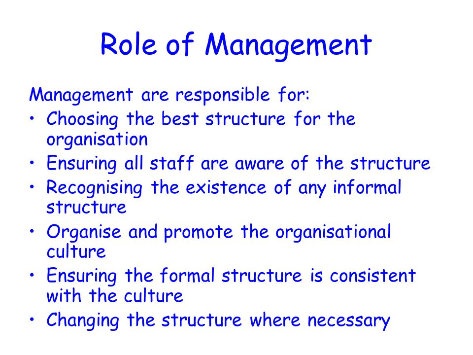 Role of Management Management are responsible for: Choosing the best structure for the organisation Ensuring all staff are aware of the structure Recognising the existence of any informal structure Organise and promote the organisational culture Ensuring the formal structure is consistent with the culture Changing the structure where necessary