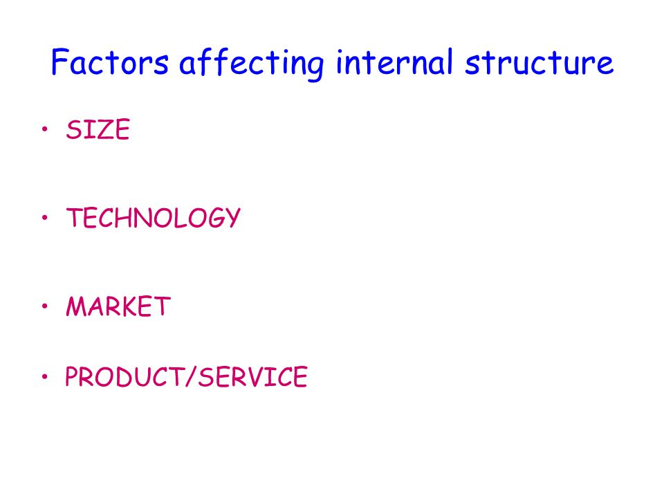 Factors affecting internal structure SIZE As a business grows (perhaps by merger) its structure may change, eg entrepreneurial structure may become more decentralised TECHNOLOGY The introduction of new technology may alter structure, eg reduced need for administration, therefore tall structure becomes flatter MARKET As market expands or declines the structure may change to reflect this PRODUCT/SERVICE New products may be introduced leading to new structure