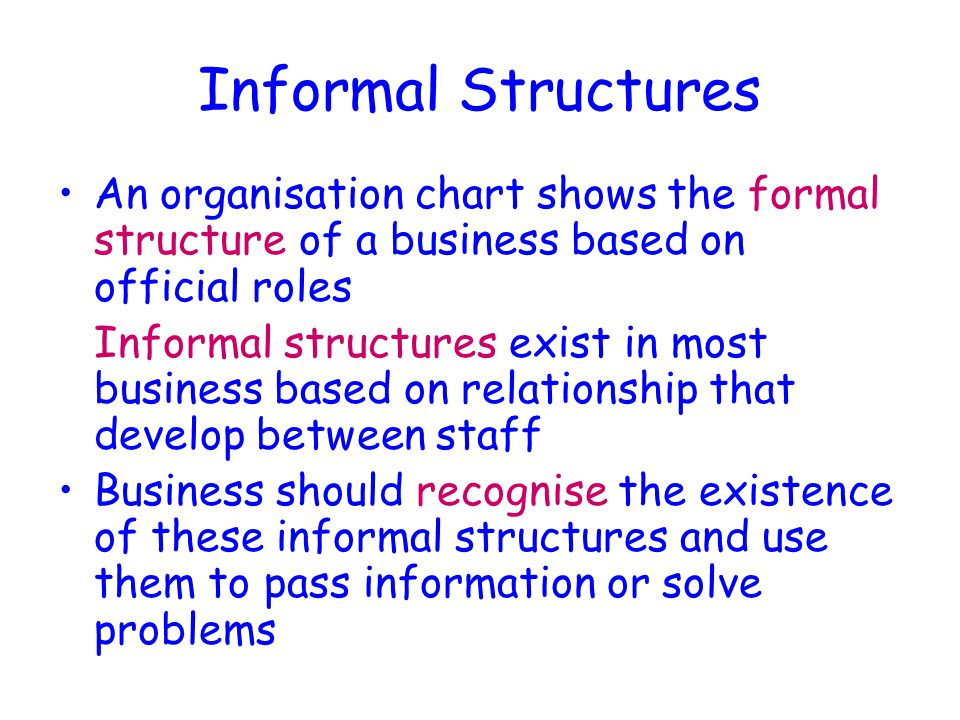 Informal Structures An organisation chart shows the formal structure of a business based on official roles Informal structures exist in most business based on relationship that develop between staff Business should recognise the existence of these informal structures and use them to pass information or solve problems
