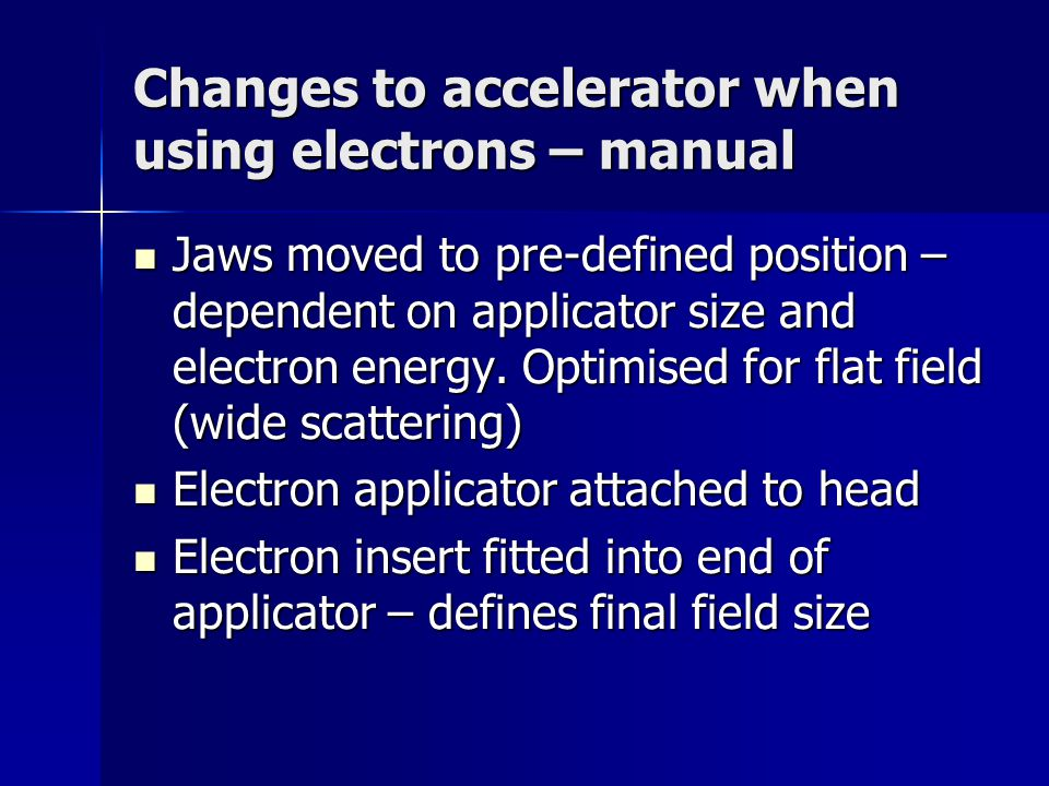 Changes to accelerator when using electrons – manual Jaws moved to pre-defined position – dependent on applicator size and electron energy.