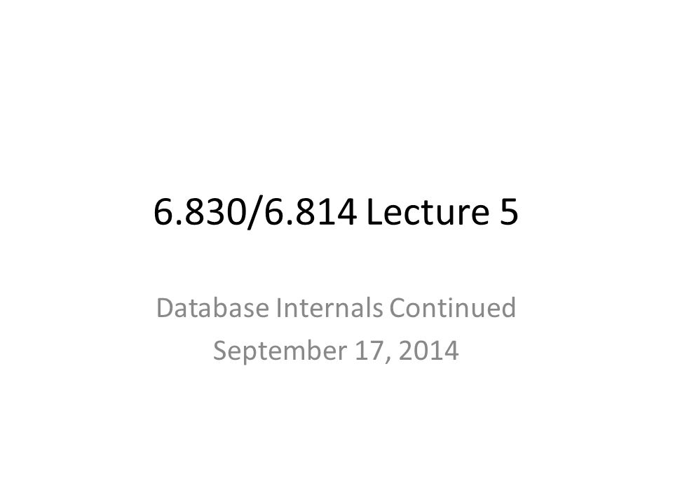 6.830/6.814 Lecture 5 Database Internals Continued September 17, 2014
