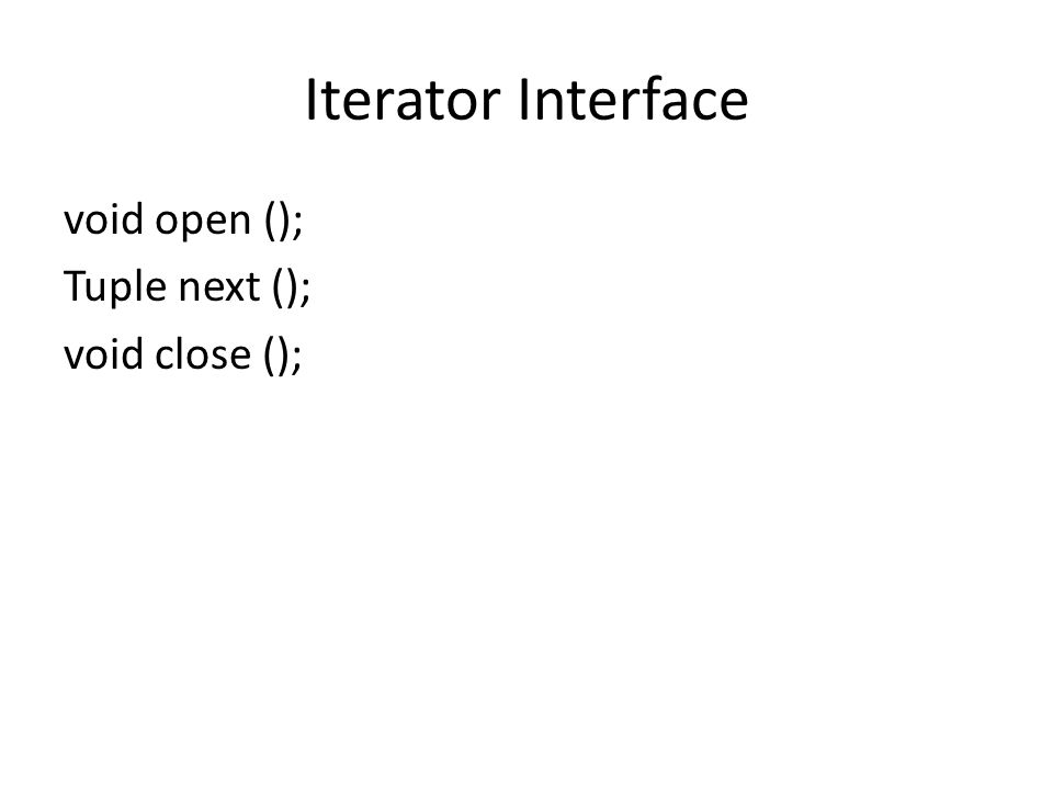 Iterator Interface void open (); Tuple next (); void close ();