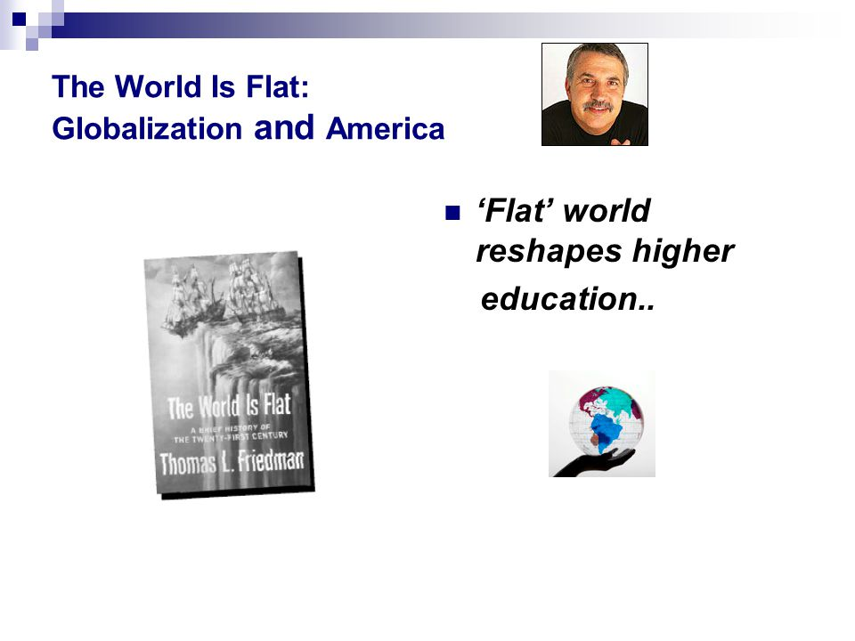 The World Is Flat: Globalization and America 'Flat' world reshapes higher education..