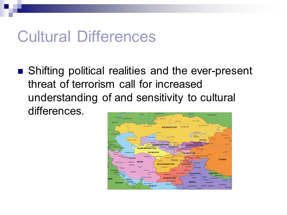 Cultural Differences Shifting political realities and the ever-present threat of terrorism call for increased understanding of and sensitivity to cultural differences.