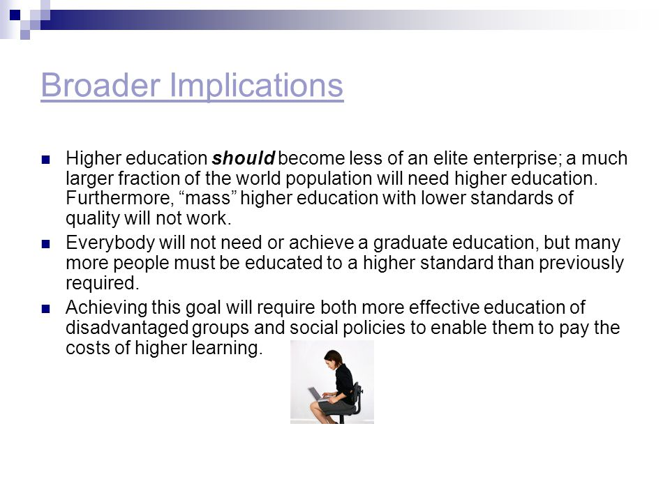 Broader Implications Higher education should become less of an elite enterprise; a much larger fraction of the world population will need higher educa