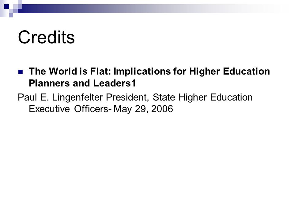 Credits The World is Flat: Implications for Higher Education Planners and Leaders1 Paul E. Lingenfelter President, State Higher Education Executive Of