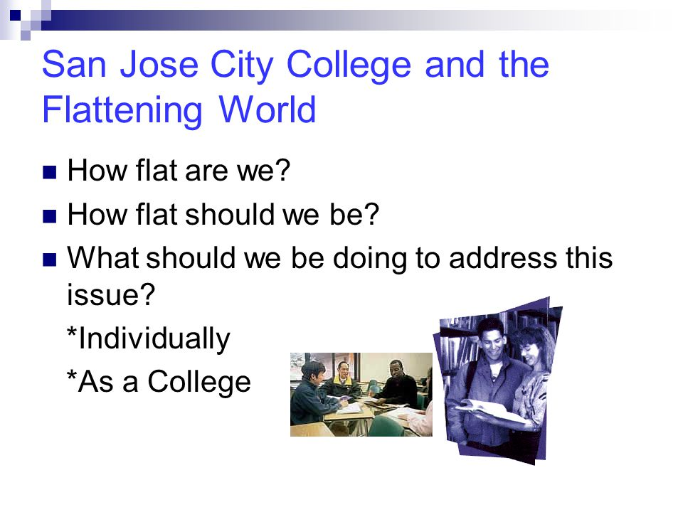 San Jose City College and the Flattening World How flat are we? How flat should we be? What should we be doing to address this issue? *Individually *A